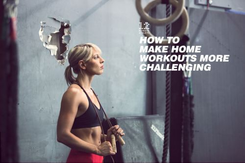 How to Increase the Challenge of Your Home Workouts