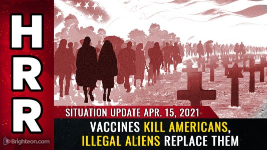 April 15th, 2021: Vaccines KILL Americans while illegal aliens REPLACE them