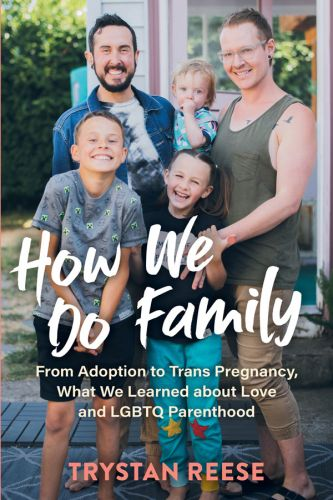 How We Do Family: Trystan Reese Writes About Adoption, Trans Pregnancy, Love, And LGBTQ Parenthood